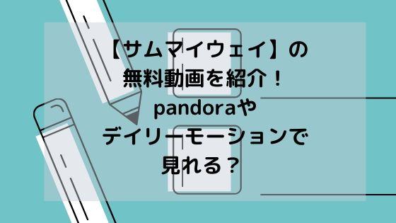 【サムマイウェイ】の無料動画を紹介!pandoraやデイリーモーションで見れる?