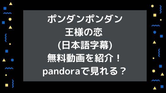 ポンダンポンダン王様の恋 (日本語字幕)無料動画を紹介!pandoraで見れる?