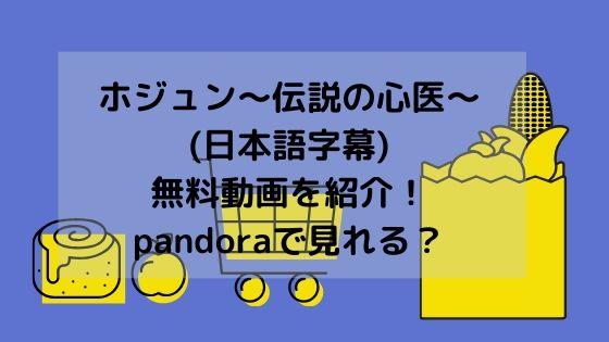 ホジュン~伝説の心医~(日本語字幕)無料動画を紹介!pandoraで見れる?