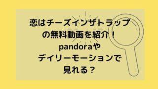 恋はチーズインザトラップの無料動画を紹介!pandoraやデイリーモーションで見れる?