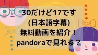 30だけど17です(日本語字幕)無料動画を紹介!pandoraで見れる?