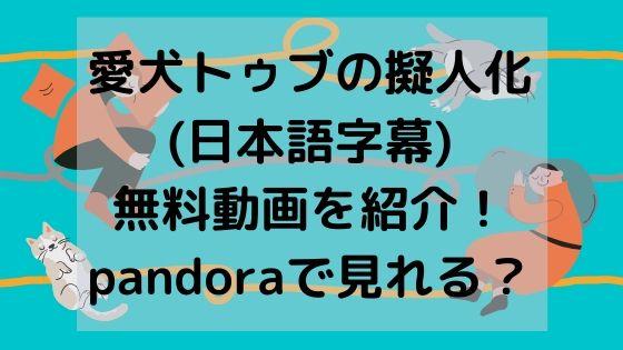 愛犬トゥブの擬人化(日本語字幕)無料動画を紹介!pandoraで見れる?