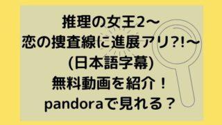 推理の女王2~恋の捜査線に進展アリ?!~(日本語字幕)無料動画を紹介!pandoraで見れる?